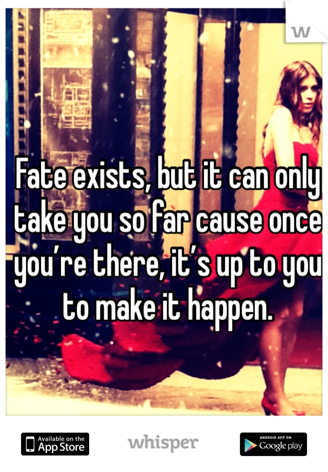 Fate exists, but it can only take you so far cause once you're there, it's up to you to make it happen.