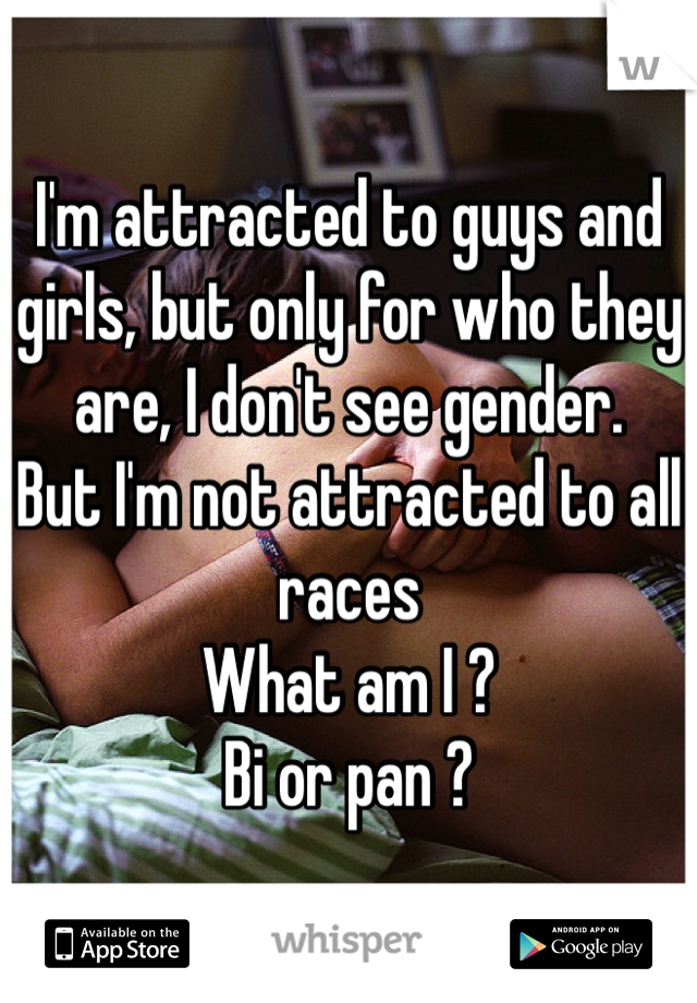 I'm attracted to guys and girls, but only for who they are, I don't see gender.  But I'm not attracted to all races What am I ?  Bi or pan ?