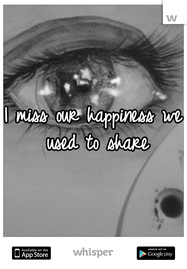 I miss our happiness we used to share