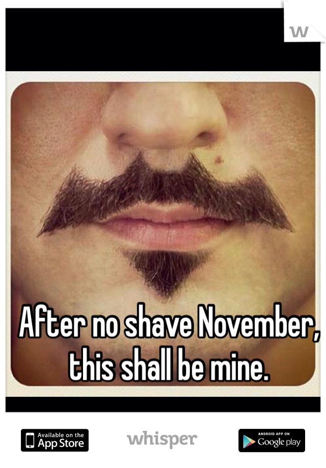 After no shave November, this shall be mine.
