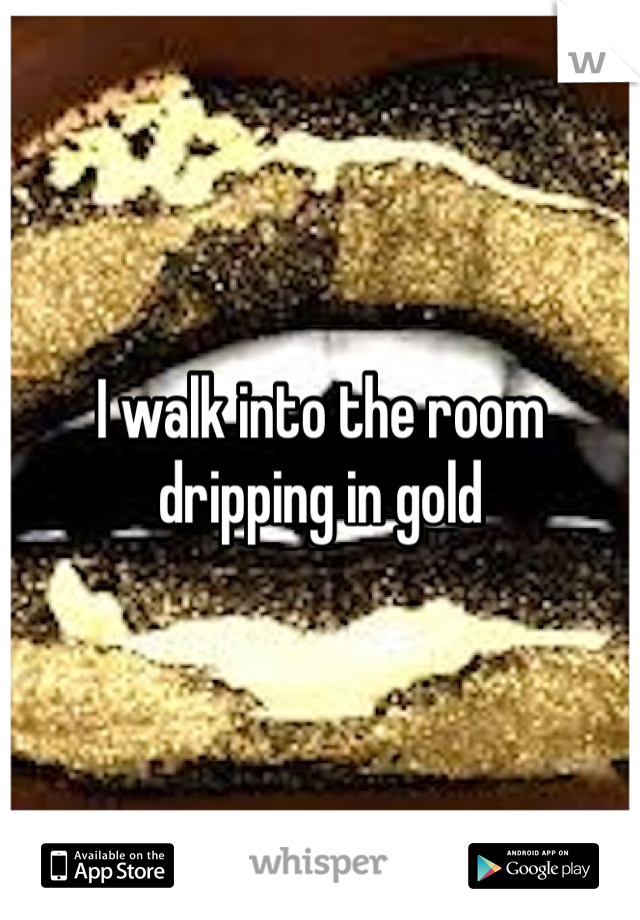 I walk into the room dripping in gold