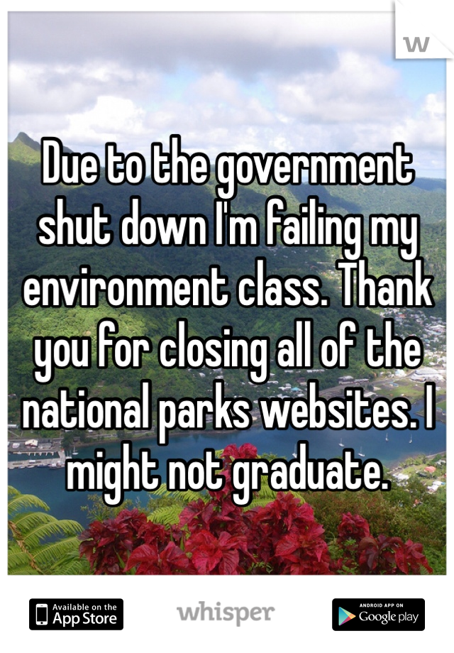 Due to the government shut down I'm failing my environment class. Thank you for closing all of the national parks websites. I might not graduate.