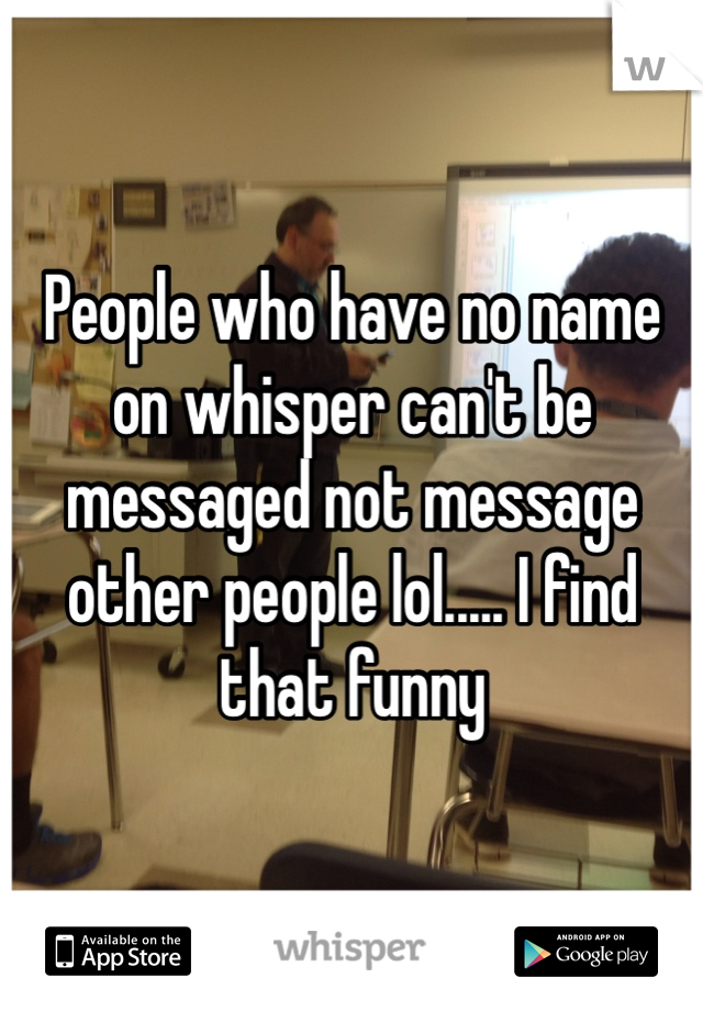 People who have no name on whisper can't be messaged not message other people lol..... I find that funny