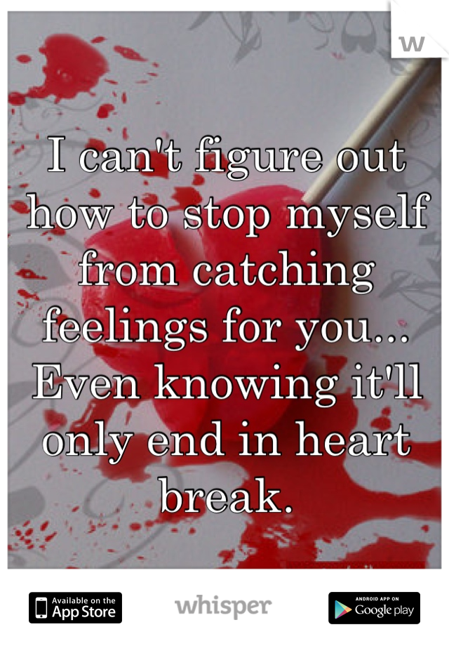 I can't figure out how to stop myself from catching feelings for you... Even knowing it'll only end in heart break.