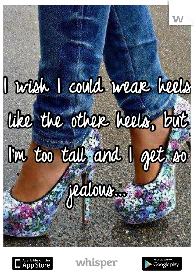 I wish I could wear heels like the other heels, but I'm too tall and I get so jealous...