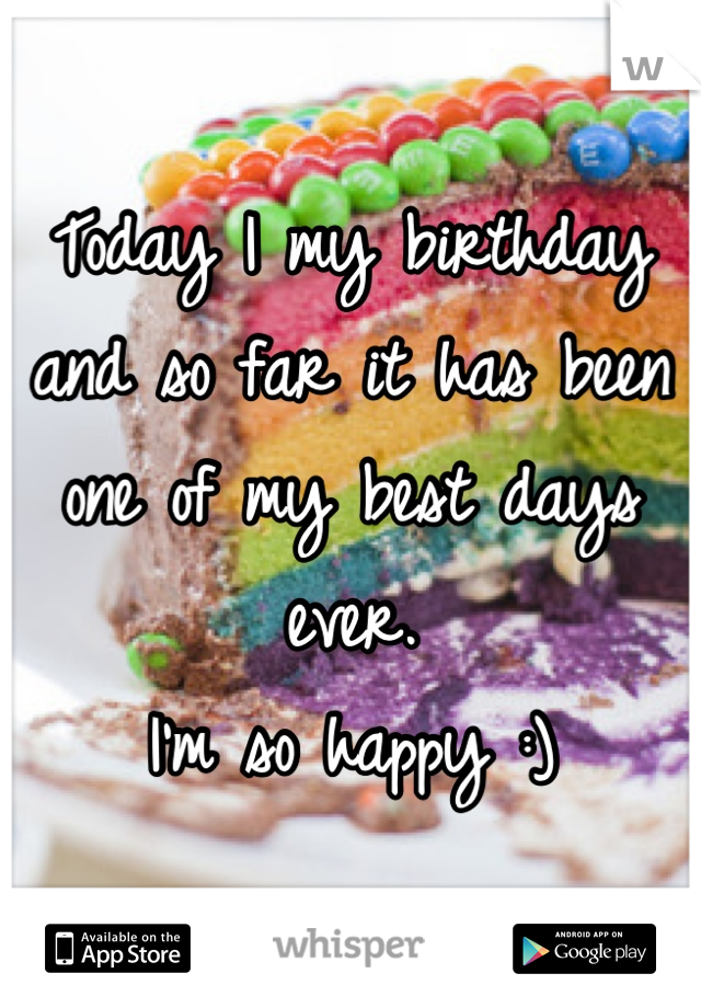 Today I my birthday and so far it has been one of my best days ever. I'm so happy :)