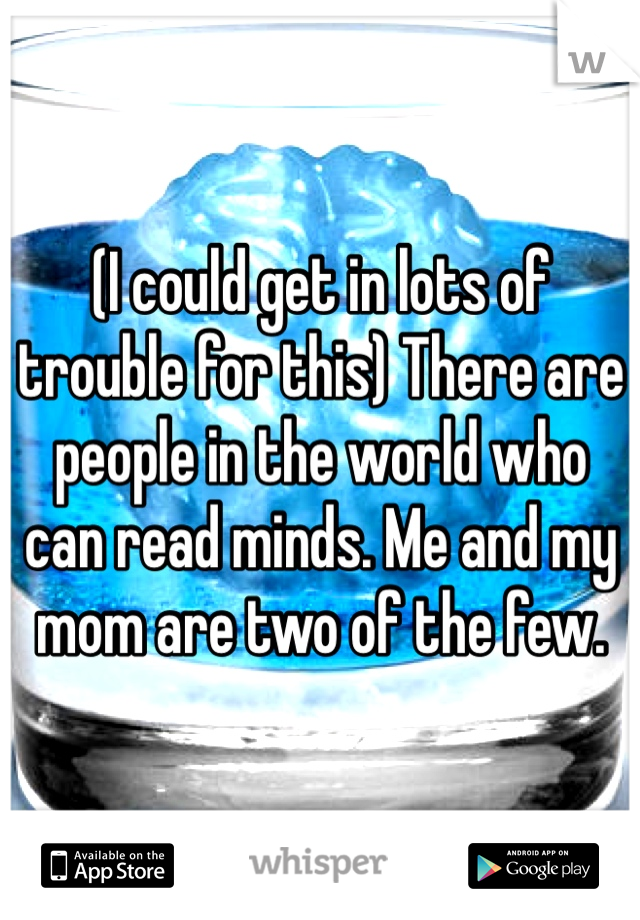 (I could get in lots of trouble for this) There are people in the world who can read minds. Me and my mom are two of the few.