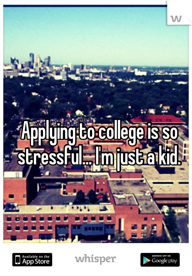 Applying to college is so stressful... I'm just a kid.