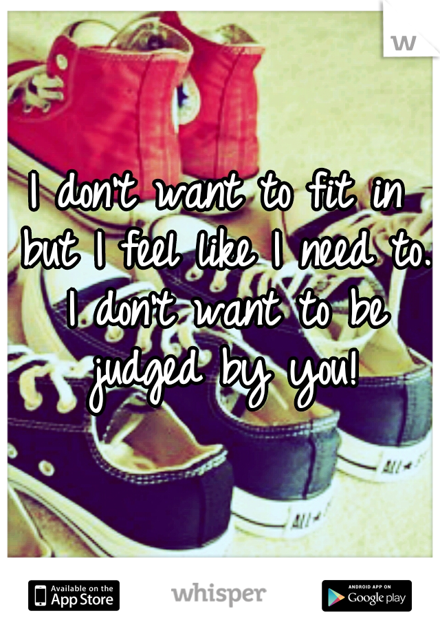 I don't want to fit in but I feel like I need to. I don't want to be judged by you!