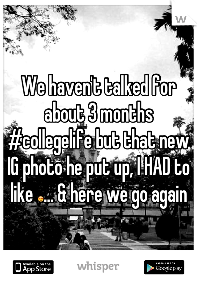 We haven't talked for about 3 months #collegelife but that new IG photo he put up, I HAD to like 😍... & here we go again