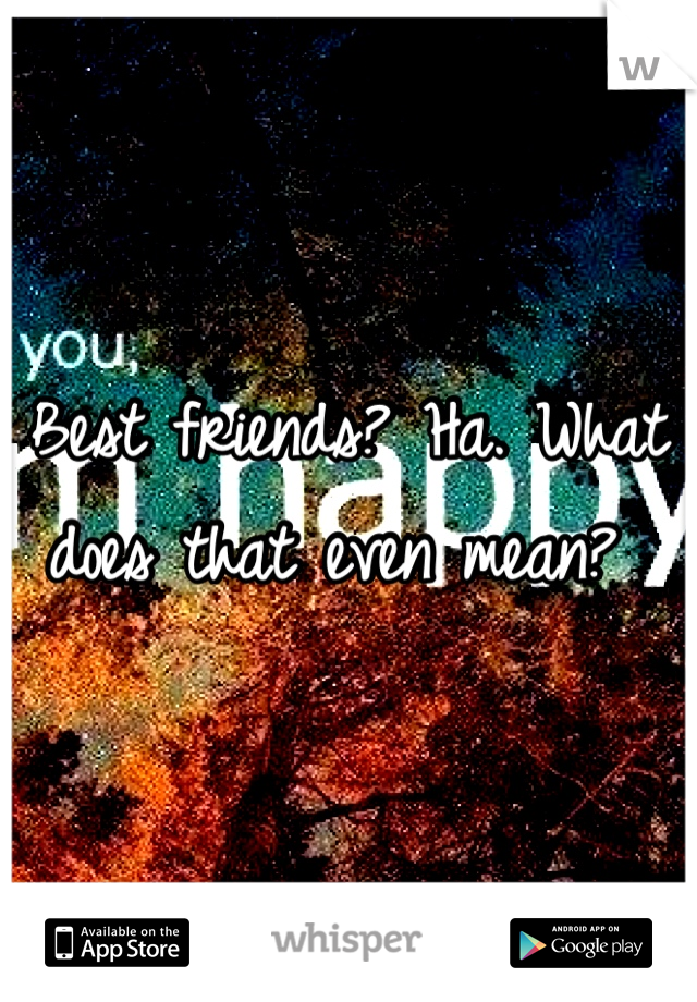 Best friends? Ha. What does that even mean?