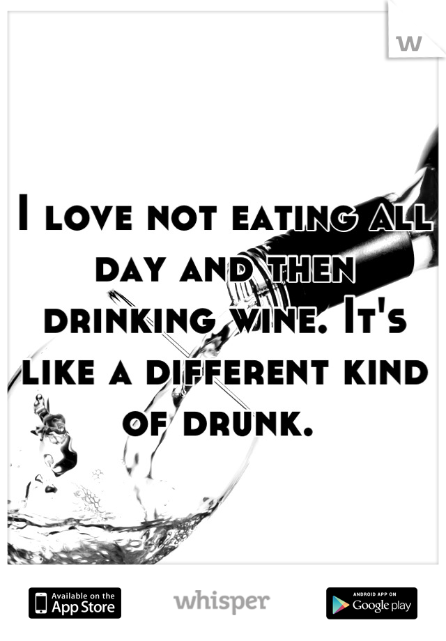 I love not eating all day and then drinking wine. It's like a different kind of drunk.