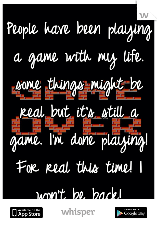 People have been playing a game with my life. some things might be real but it's still a game. I'm done playing! For real this time! I won't be back!