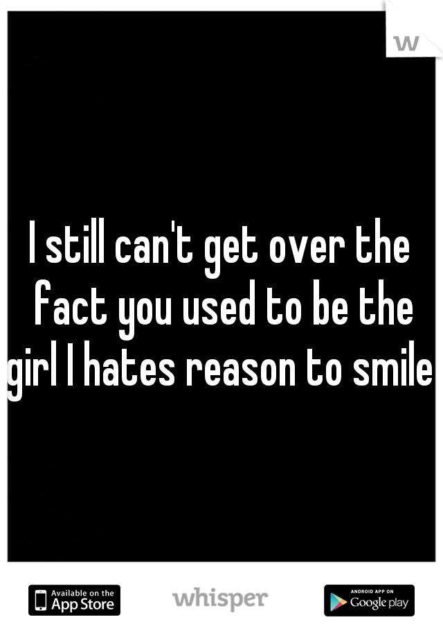 I still can't get over the fact you used to be the girl I hates reason to smile