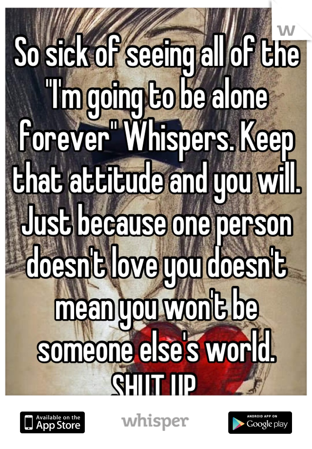 "So sick of seeing all of the ""I'm going to be alone forever"" Whispers. Keep that attitude and you will. Just because one person doesn't love you doesn't mean you won't be someone else's world. SHUT UP."