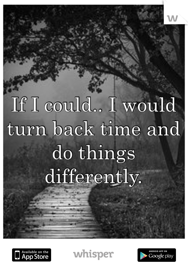 If I could.. I would turn back time and do things differently.