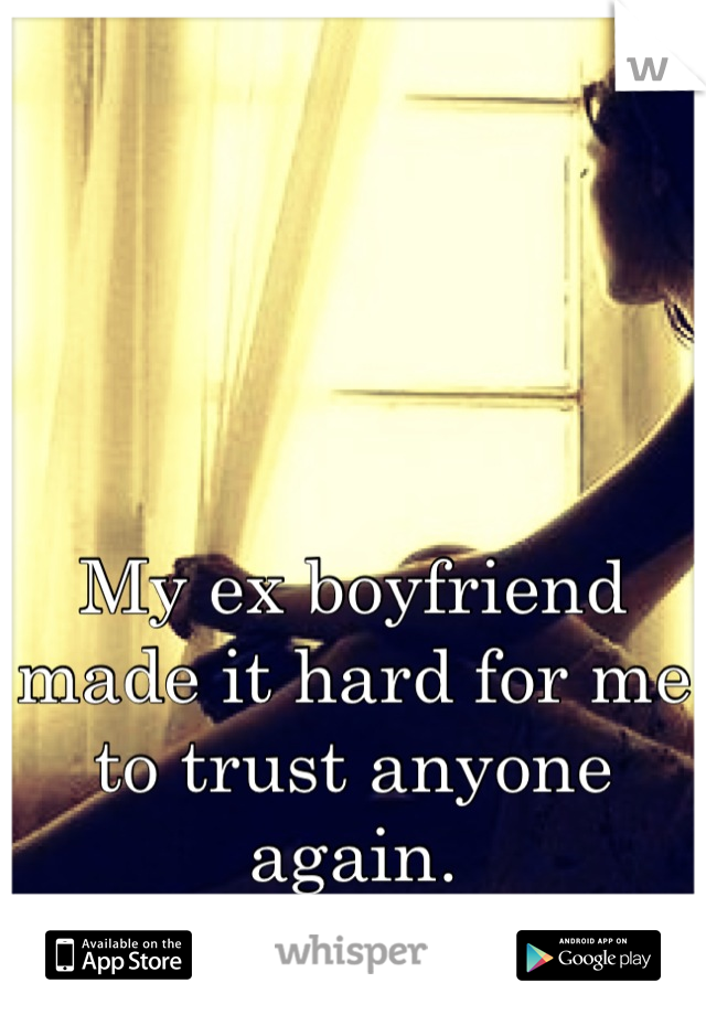 My ex boyfriend made it hard for me to trust anyone again.