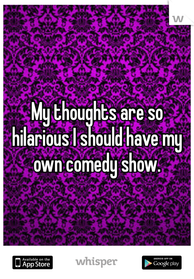 My thoughts are so hilarious I should have my own comedy show.