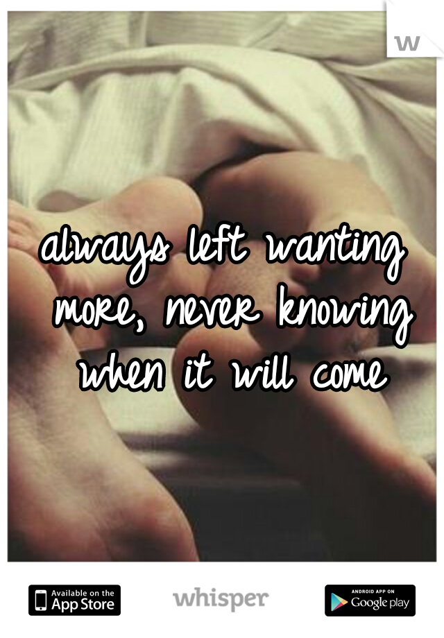 always left wanting more, never knowing when it will come