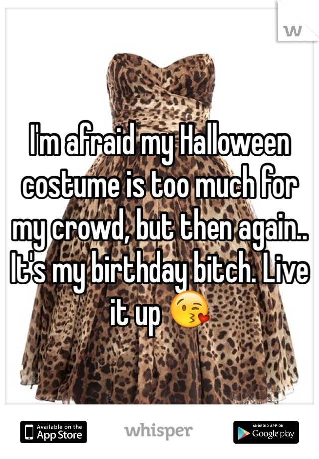 I'm afraid my Halloween costume is too much for my crowd, but then again.. It's my birthday bitch. Live it up 😘