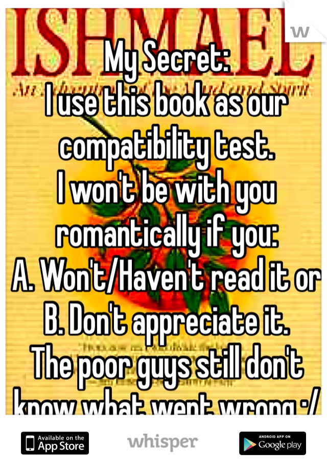 My Secret: I use this book as our compatibility test.  I won't be with you romantically if you:  A. Won't/Haven't read it or  B. Don't appreciate it.  The poor guys still don't know what went wrong :/