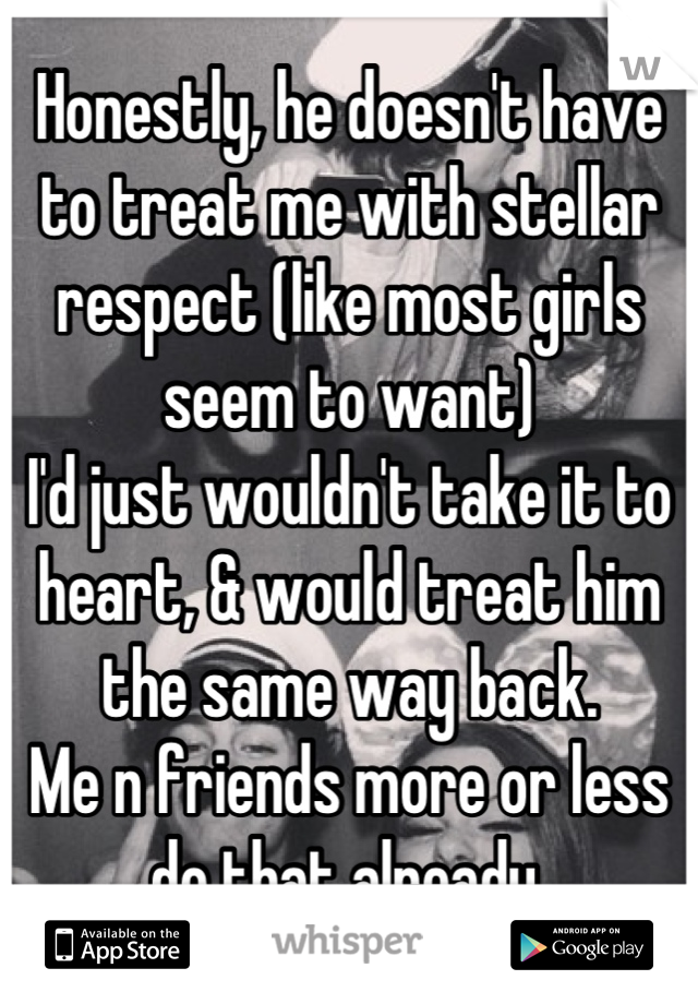 Honestly, he doesn't have to treat me with stellar respect (like most girls seem to want) I'd just wouldn't take it to heart, & would treat him the same way back. Me n friends more or less do that already.