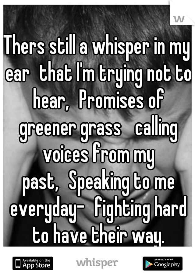Thers still a whisper in my ear that I'm trying not to hear, Promises of greener grass  calling voices from my past, Speaking to me everyday- fighting hard to have their way.