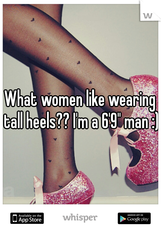 "What women like wearing tall heels?? I'm a 6'9"" man :)"