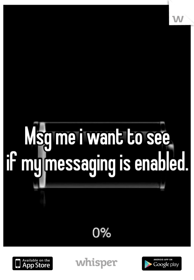 Msg me i want to see if my messaging is enabled.