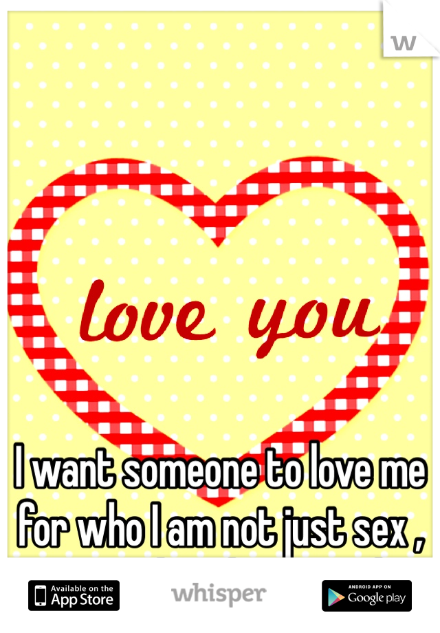 I want someone to love me for who I am not just sex , even though it's good