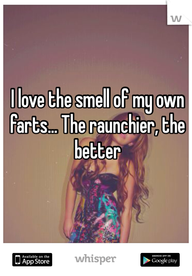 I love the smell of my own farts... The raunchier, the better