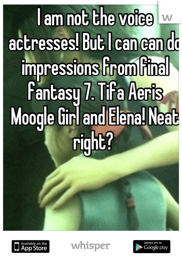 I am not the voice actresses! But I can can do impressions from final fantasy 7. Tifa Aeris Moogle Girl and Elena! Neat right?