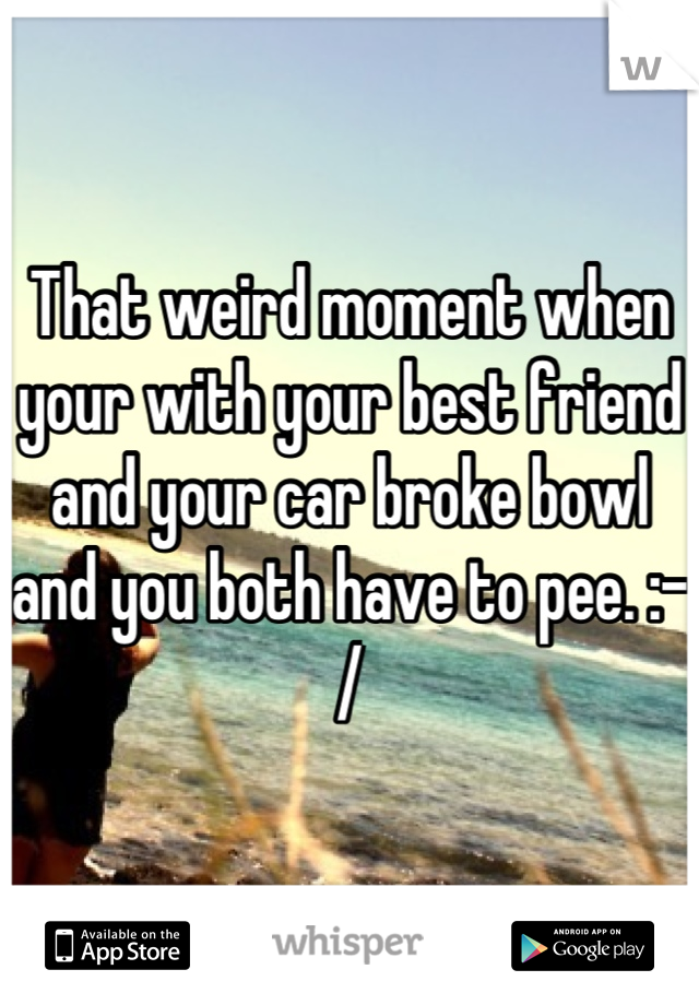 That weird moment when your with your best friend and your car broke bowl and you both have to pee. :-/