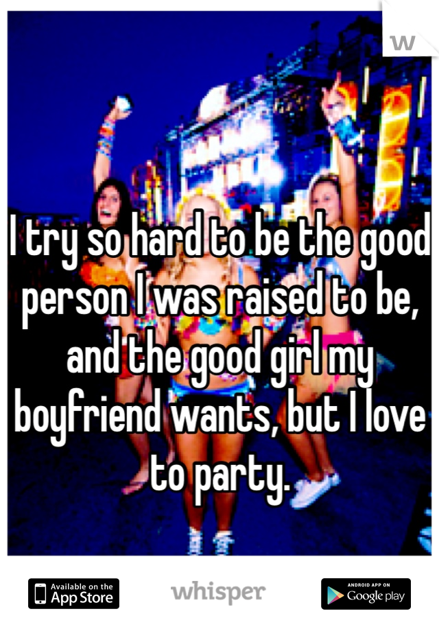 I try so hard to be the good person I was raised to be, and the good girl my boyfriend wants, but I love to party.