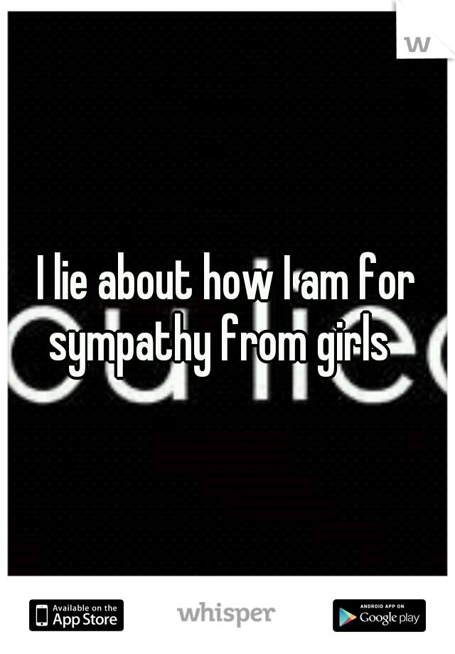 I lie about how I am for sympathy from girls