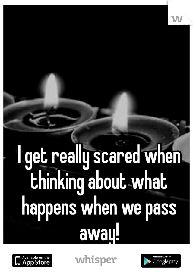 I get really scared when thinking about what happens when we pass away!