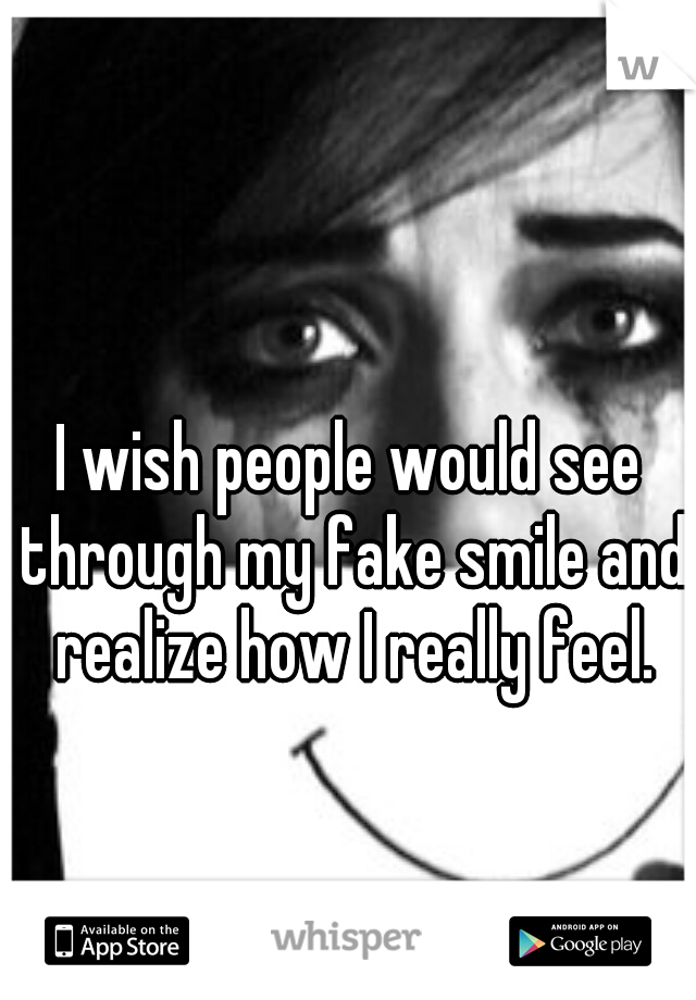 I wish people would see through my fake smile and realize how I really feel.