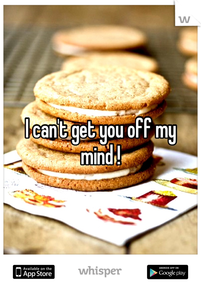 I can't get you off my mind !