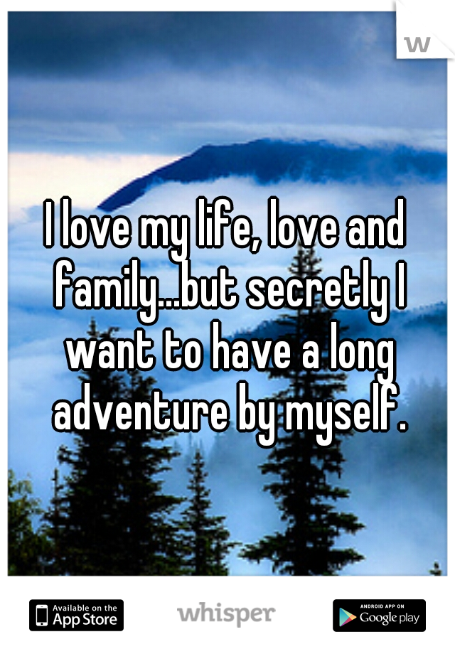 I love my life, love and family...but secretly I want to have a long adventure by myself.