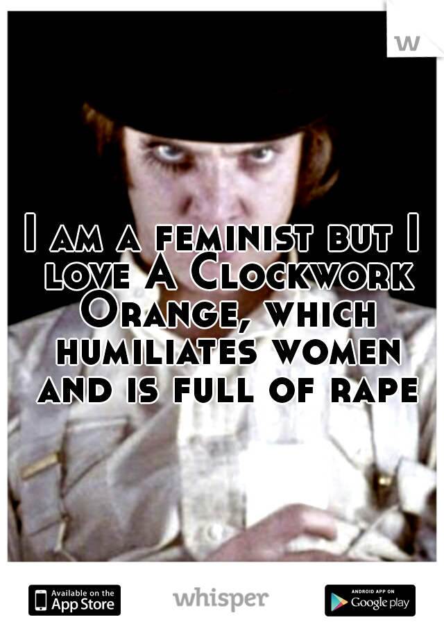 I am a feminist but I love A Clockwork Orange, which humiliates women and is full of rape