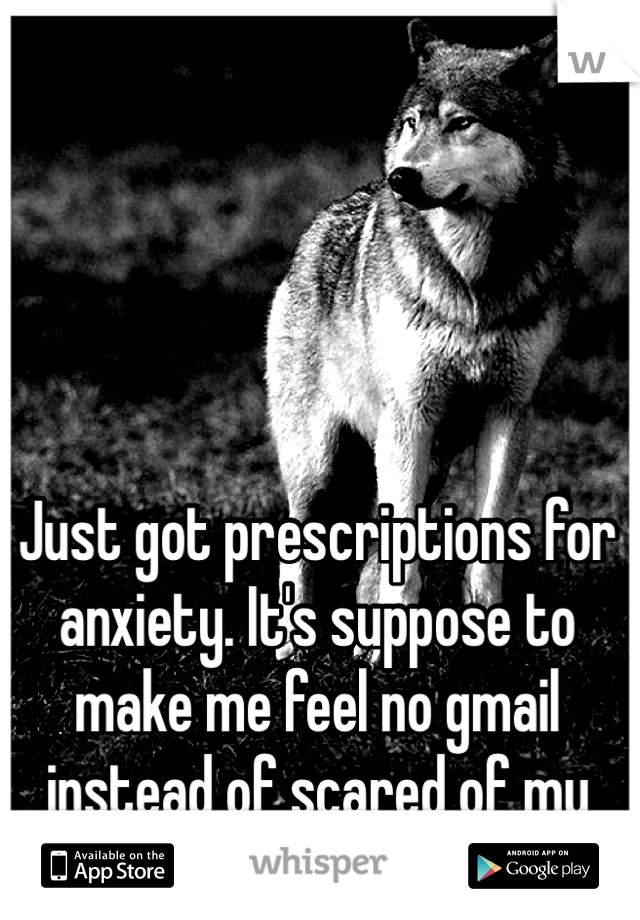 Just got prescriptions for anxiety. It's suppose to make me feel no gmail instead of scared of my Nanna..... I hope it works.