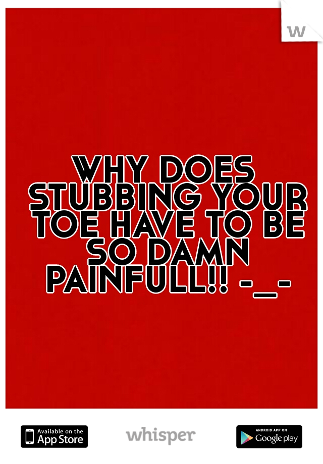 WHY DOES STUBBING YOUR TOE HAVE TO BE SO DAMN PAINFULL!! -_-
