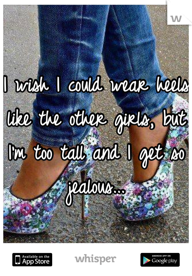 I wish I could wear heels like the other girls, but I'm too tall and I get so jealous...