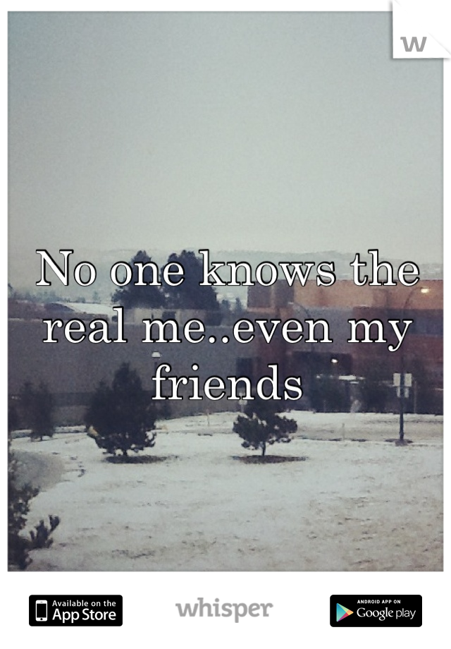 No one knows the real me..even my friends
