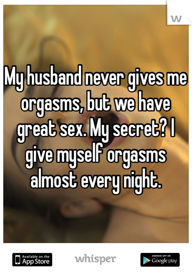 My husband never gives me orgasms, but we have great sex. My secret? I give myself orgasms almost every night.