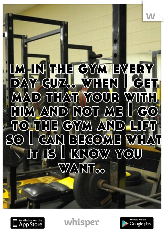 im in the gym every day cuz.. when I get mad that your with him and not me I go to the gym and lift so I can become what it is I know you want..