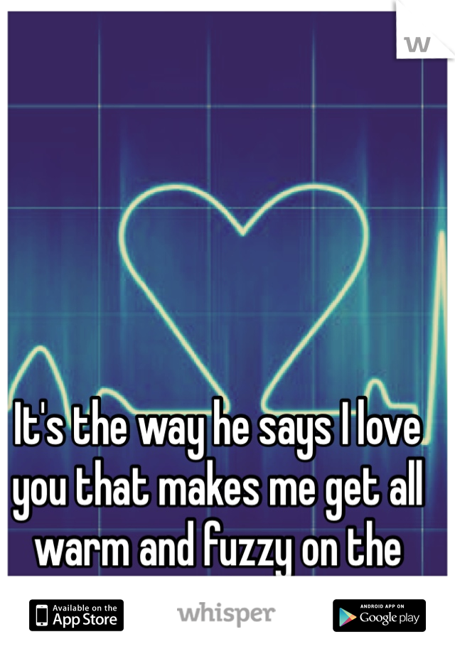It's the way he says I love you that makes me get all warm and fuzzy on the inside :)