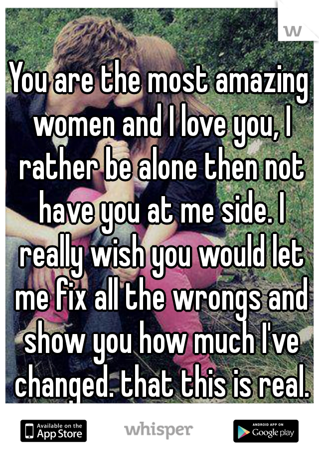 You are the most amazing women and I love you, I rather be alone then not have you at me side. I really wish you would let me fix all the wrongs and show you how much I've changed. that this is real.