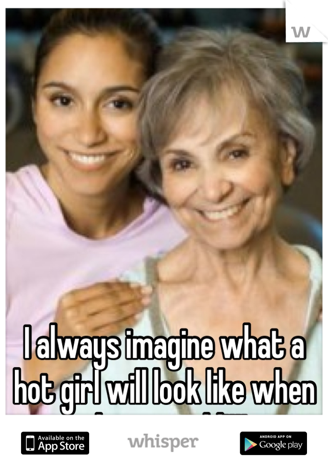 I always imagine what a hot girl will look like when she gets old!!!!