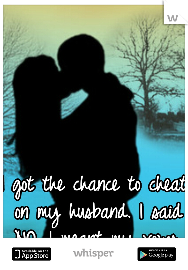I got the chance to cheat on my husband. I said NO. I meant my vows.